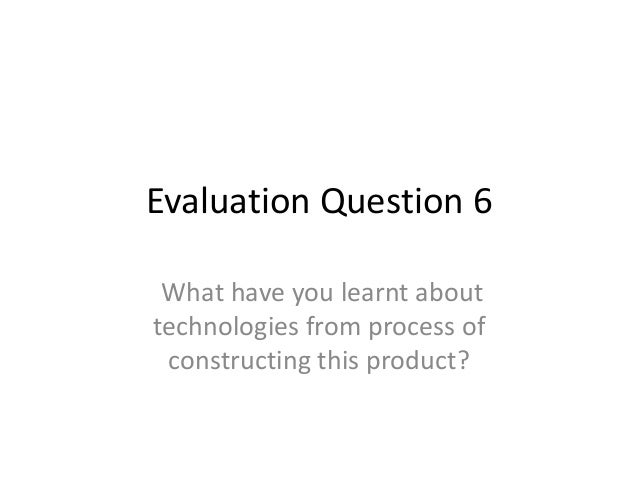 Evaluation Question 6What have you learnt abouttechnologies from process ofconstructing this product?