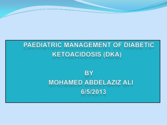 DIABETIC KETOACIDOSIS (DKA) Severe DKA is a grave illness and is the commonest cause of diabetes-related deaths in childr...