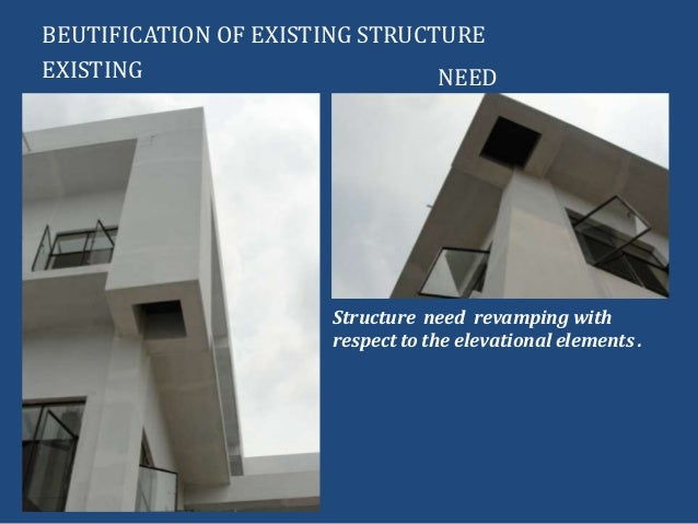 BEUTIFICATION OF EXISTING STRUCTUREEXISTING NEEDStructure need revamping withrespect to the elevational elements .