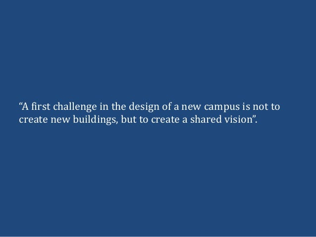 """""""A first challenge in the design of a new campus is not tocreate new buildings, but to create a shared vision""""."""