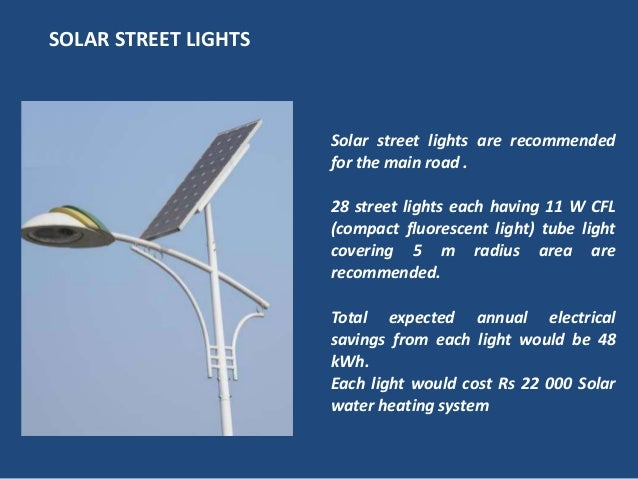 Solar street lights are recommendedfor the main road .28 street lights each having 11 W CFL(compact fluorescent light) tub...