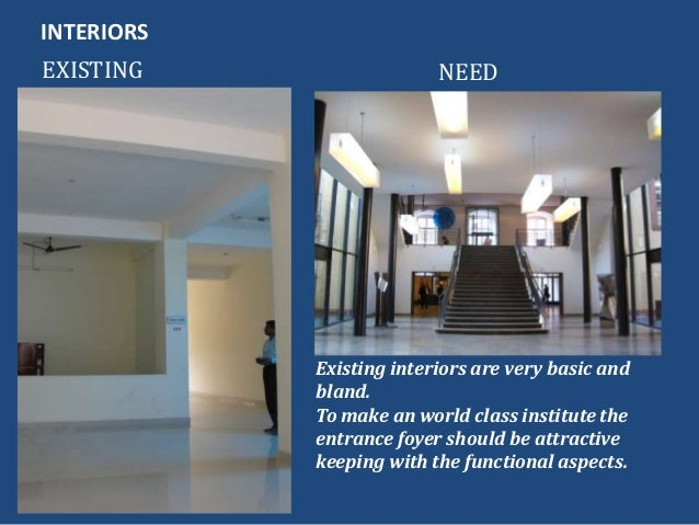 INTERIORSEXISTING NEEDExisting interiors are very basic andbland.To make an world class institute theentrance foyer should...