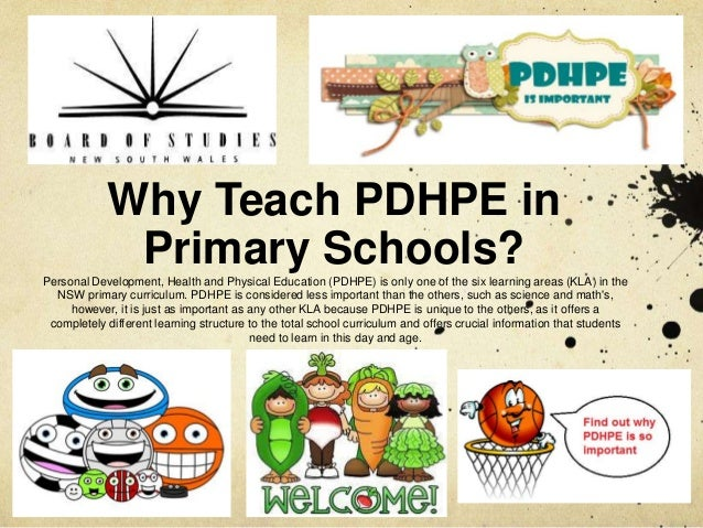 Why Teach PDHPE inPrimary Schools?Personal Development, Health and Physical Education (PDHPE) is only one of the six learn...