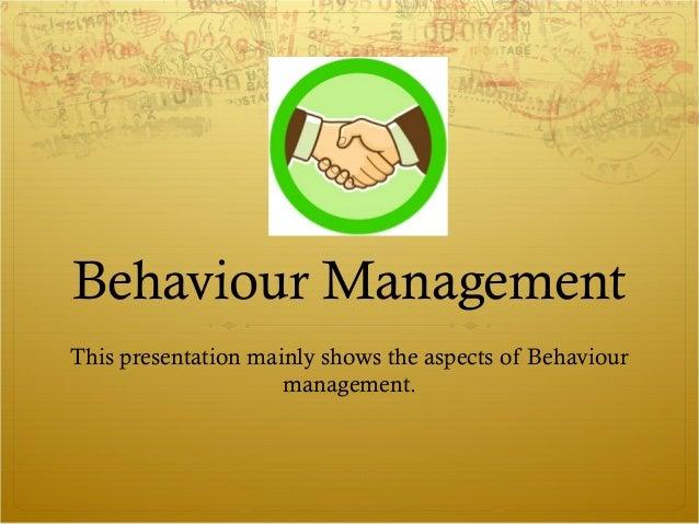 Behaviour ManagementThis presentation mainly shows the aspects of Behaviourmanagement.