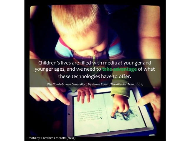Children's lives are filled with media at younger andyounger ages, and we need to take advantage of whatthese technologies...
