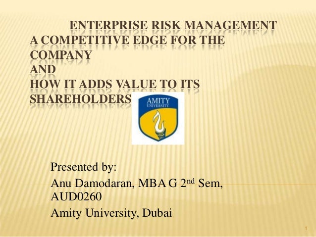 ENTERPRISE RISK MANAGEMENTA COMPETITIVE EDGE FOR THECOMPANYANDHOW IT ADDS VALUE TO ITSSHAREHOLDERSPresented by:Anu Damodar...