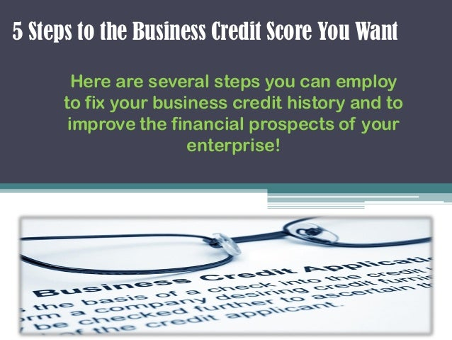 5 Steps to the Business Credit Score You WantHere are several steps you can employto fix your business credit history and ...