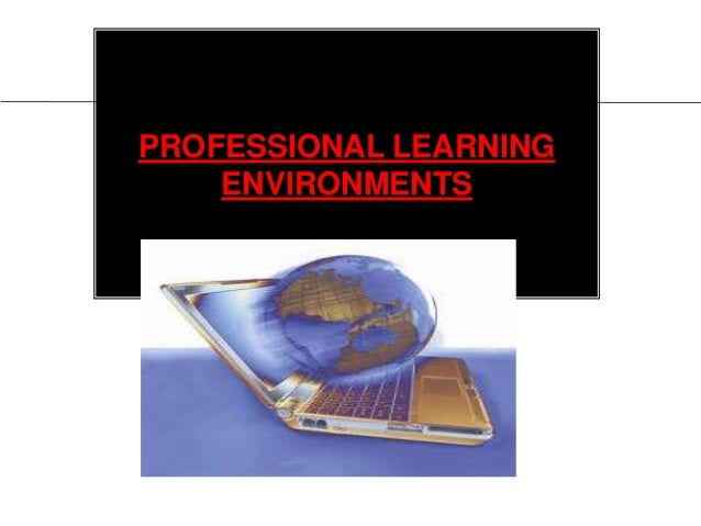 PROFESSIONAL LEARNINGENVIRONMENTS