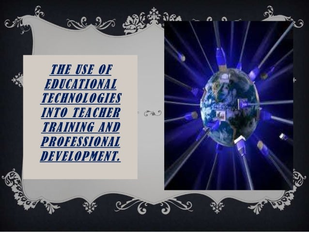 THE USE OFEDUCATIONALTECHNOLOGIESINTO TEACHERTRAINING ANDPROFESSIONALDEVELOPMENT.