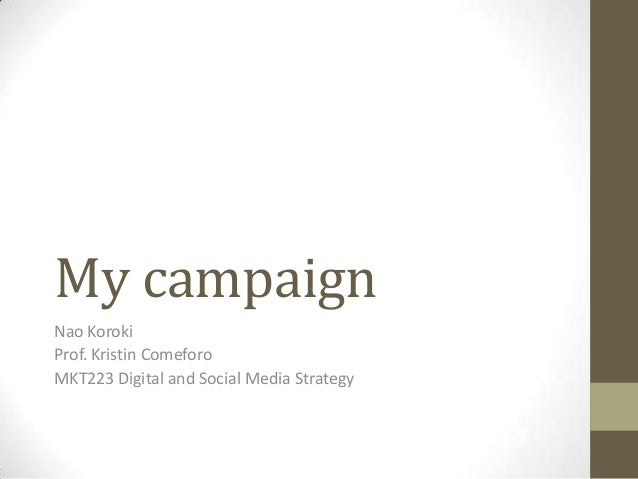 My campaignNao KorokiProf. Kristin ComeforoMKT223 Digital and Social Media Strategy