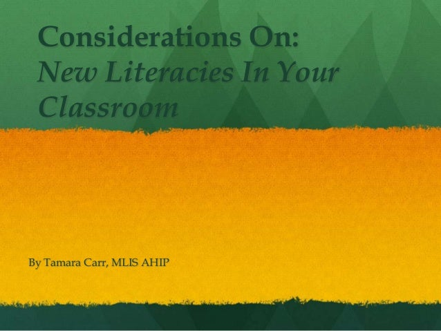 Considerations On:New Literacies In YourClassroomBy Tamara Carr, MLIS AHIP