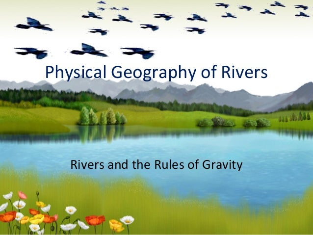 Physical Geography of RiversRivers and the Rules of Gravity