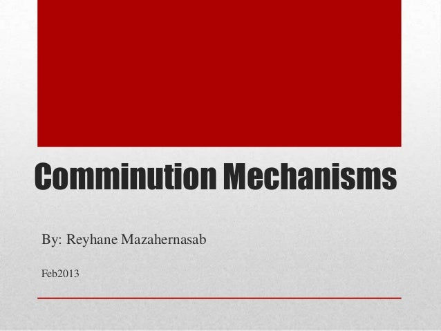 Comminution MechanismsBy: Reyhane MazahernasabFeb2013