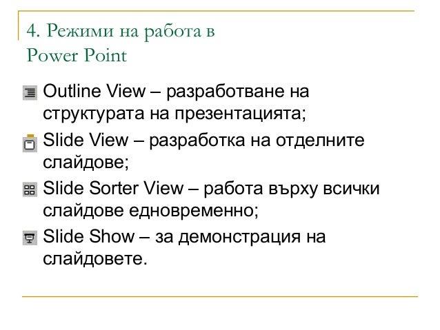 4. Режими на работа вPower Point Outline View – разработване наструктурата на презентацията; Slide View – разработка на ...