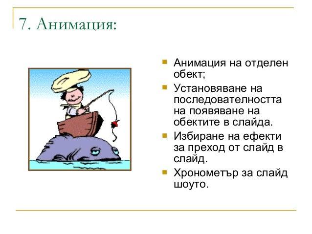 7. Анимация: Анимация на отделенобект; Установяване напоследователносттана появяване наобектите в слайда. Избиране на е...