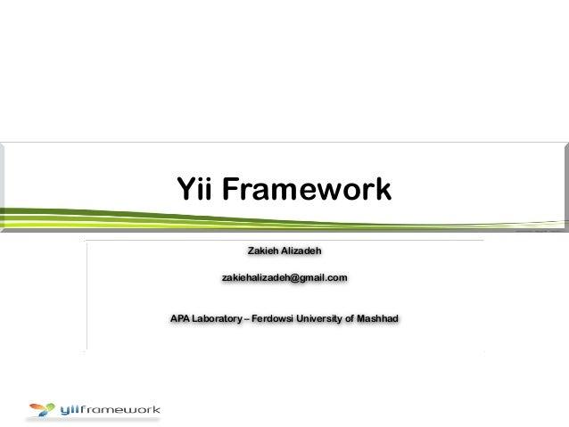 Yii Framework Zakieh Alizadeh zakiehalizadeh@gmail.com APA Laboratory – Ferdowsi University of Mashhad
