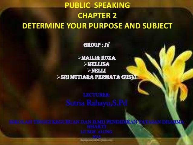 PUBLIC SPEAKING CHAPTER 2 DETERMINE YOUR PURPOSE AND SUBJECT GROUP : IV MAILIA ROZA MELLISA NELLI SRI MUTIARA PERMATA ...
