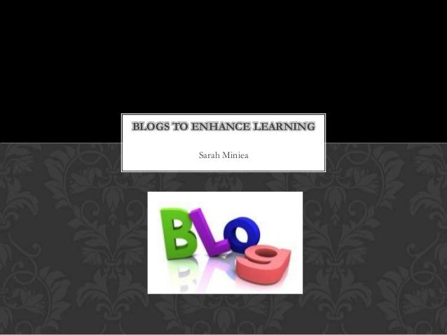 Sarah Miniea BLOGS TO ENHANCE LEARNING