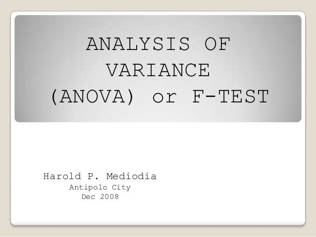ANALYSIS OF VARIANCE (ANOVA) or F-TEST Harold P. Mediodia Antipolo City Dec 2008