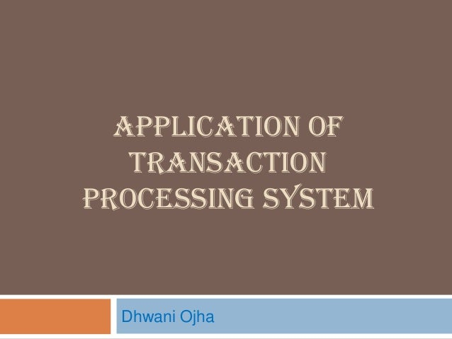 APPLICATION OF TRANSACTION PROCESSING SYSTEM Dhwani Ojha