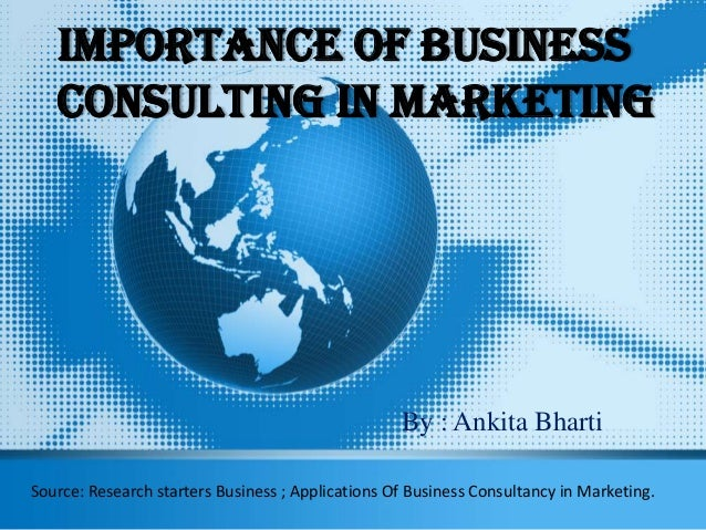 Importance Of Business Consulting In Marketing By : Ankita Bharti Source: Research starters Business ; Applications Of Bus...