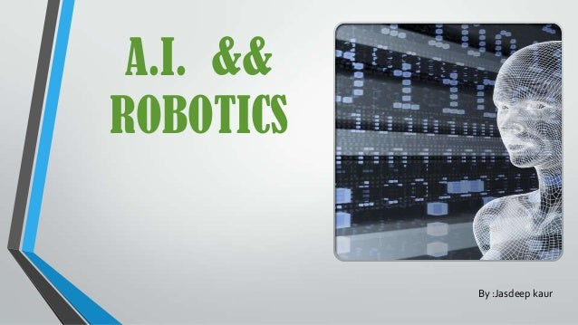 A.I. && ROBOTICS By :Jasdeep kaur