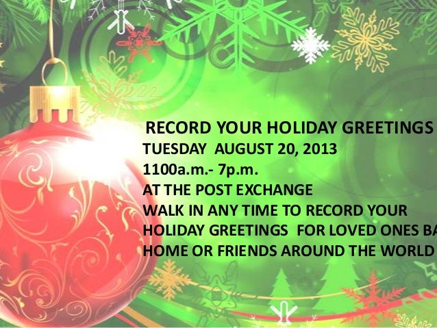 RECORD YOUR HOLIDAY GREETINGS TUESDAY AUGUST 20, 2013 1100a.m.- 7p.m. AT THE POST EXCHANGE WALK IN ANY TIME TO RECORD YOUR...