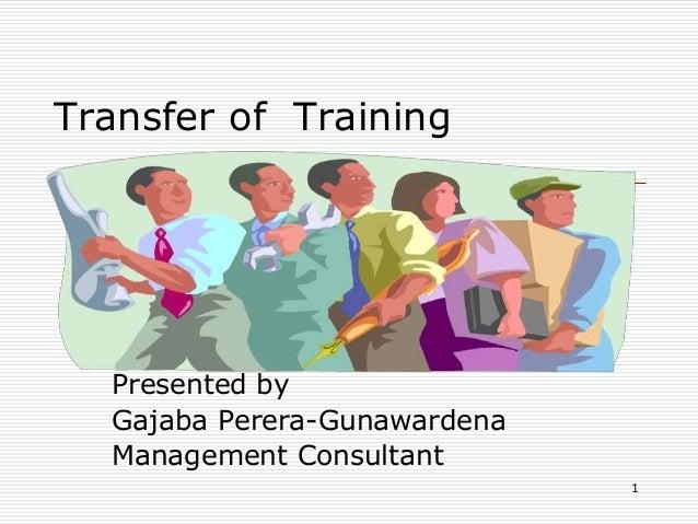 Transfer of Training Presented by Gajaba Perera-Gunawardena Management Consultant 1
