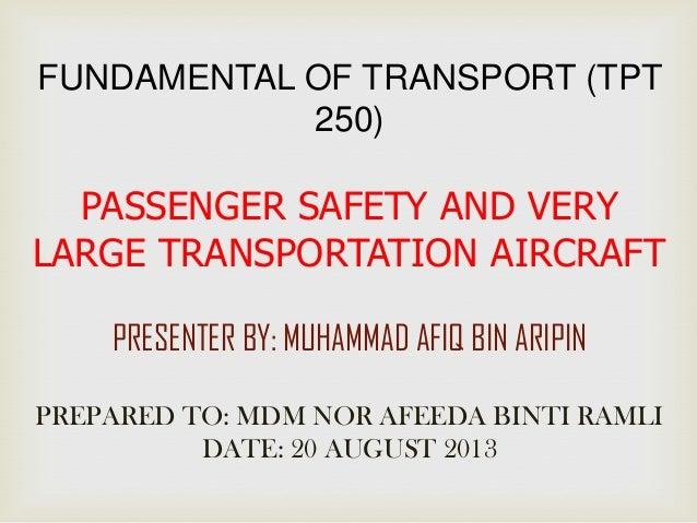 FUNDAMENTAL OF TRANSPORT (TPT 250) PASSENGER SAFETY AND VERY LARGE TRANSPORTATION AIRCRAFT PRESENTER BY: MUHAMMAD AFIQ BIN...