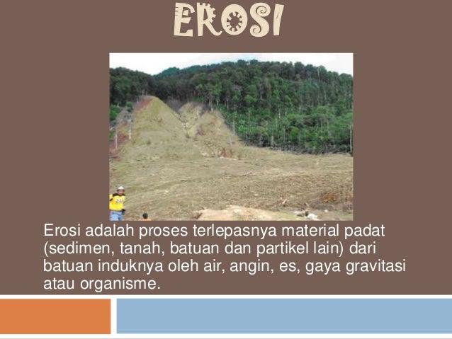EROSI Erosi adalah proses terlepasnya material padat (sedimen, tanah, batuan dan partikel lain) dari batuan induknya oleh ...