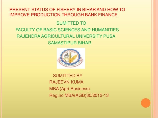 PRESENT STATUS OF FISHERY IN BIHAR AND HOW TO IMPROVE PRODUCTION THROUGH BANK FINANCE SUMITTED TO FACULTY OF BASIC SCIENCE...