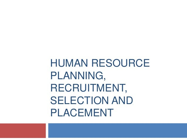 HUMAN RESOURCE PLANNING, RECRUITMENT, SELECTION AND PLACEMENT