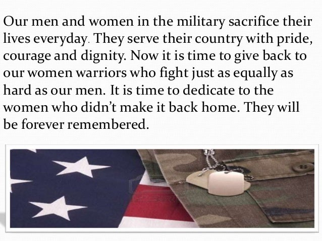 Our men and women in the military sacrifice their lives everyday. They serve their country with pride, courage and dignity...