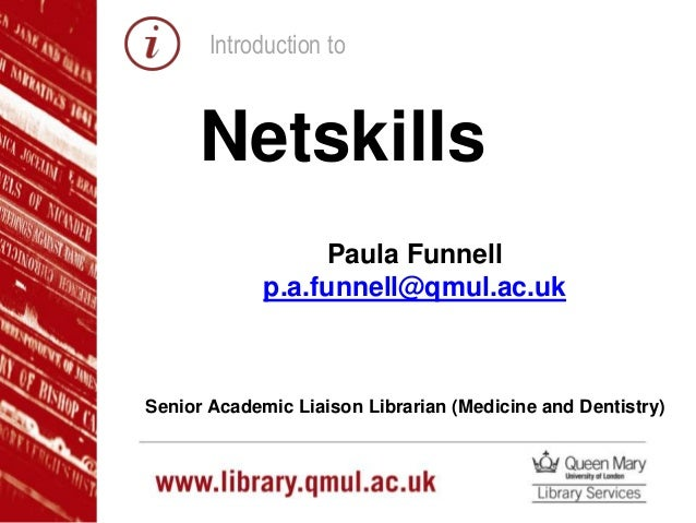 Introduction to Netskills Paula Funnell p.a.funnell@qmul.ac.uk Senior Academic Liaison Librarian (Medicine and Dentistry)