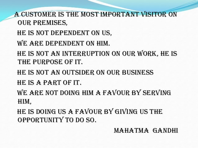 A CUSTOMER IS THE MOST IMPORTANT VISITOR ON OUR PREMISES, HE IS NOT DEPENDENT ON US, WE ARE DEPENDENT ON HIM. HE IS NOT AN...