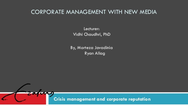 CORPORATE MANAGEMENT WITH NEW MEDIA Crisis management and corporate reputation By, Morteza Javadinia Ryan Allag Lecturer: ...