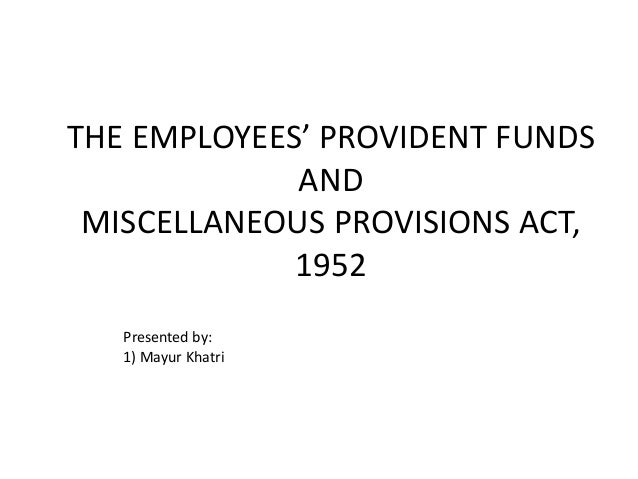 THE EMPLOYEES' PROVIDENT FUNDS AND MISCELLANEOUS PROVISIONS ACT, 1952 Presented by: 1) Mayur Khatri