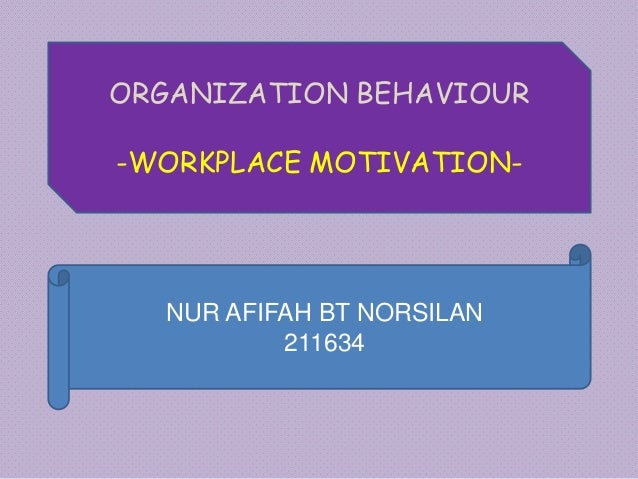 ORGANIZATION BEHAVIOUR -WORKPLACE MOTIVATION- NUR AFIFAH BT NORSILAN 211634