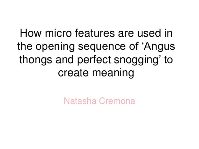 How micro features are used in the opening sequence of 'Angus thongs and perfect snogging' to create meaning Natasha Cremo...