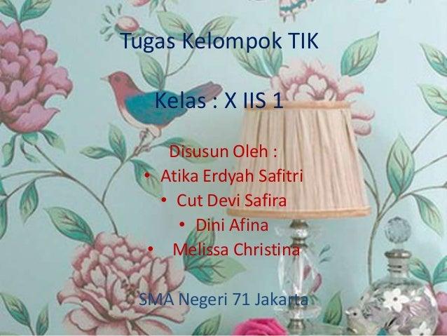 Tugas Kelompok TIK Kelas : X IIS 1 Disusun Oleh : • Atika Erdyah Safitri • Cut Devi Safira • Dini Afina • Melissa Christin...