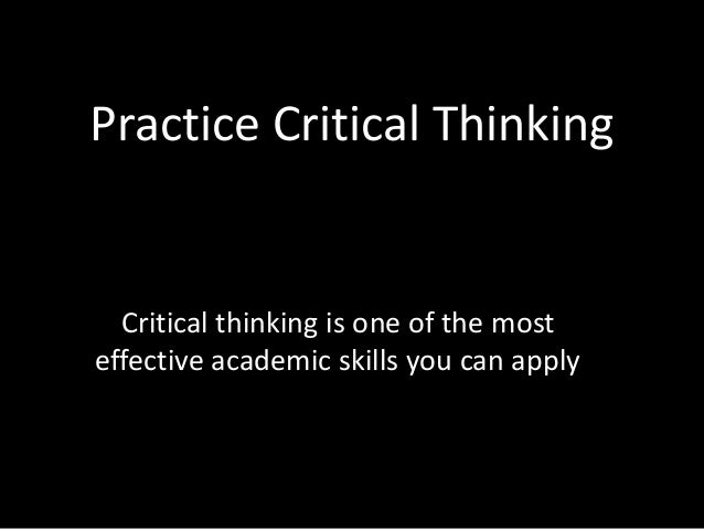 Practice Critical Thinking Critical thinking is one of the most effective academic skills you can apply