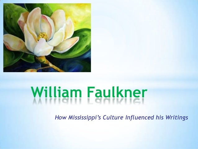 How Mississippi's Culture Influenced his Writings * William Faulkner