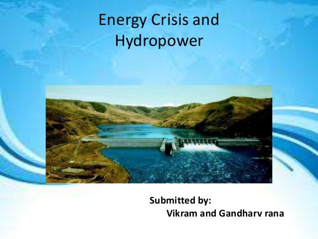 Energy Crisis and Hydropower Submitted by: Vikram and Gandharv rana