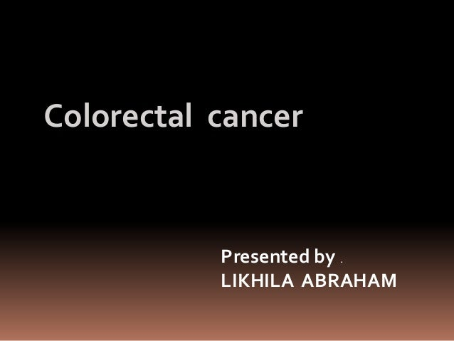 Colorectal cancer Presented by . LIKHILA ABRAHAM