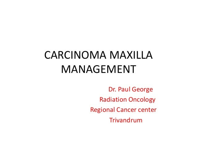 CARCINOMA MAXILLA MANAGEMENT Dr. Paul George Radiation Oncology Regional Cancer center Trivandrum