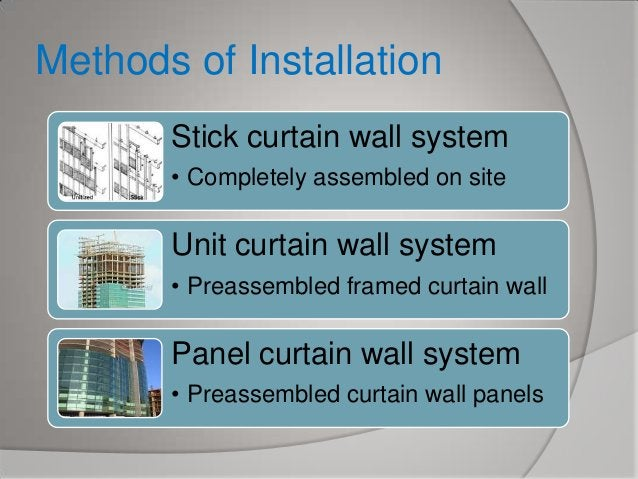 Methods of Installation Stick curtain wall system • Completely assembled on site  Unit curtain wall system • Preassembled ...