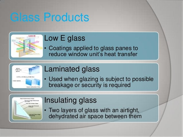 Glass Products Low E glass • Coatings applied to glass panes to reduce window unit's heat transfer  Laminated glass • Used...