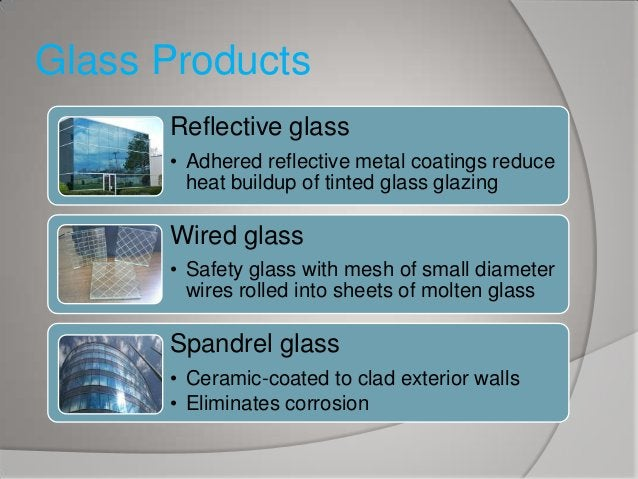 Glass Products Reflective glass • Adhered reflective metal coatings reduce heat buildup of tinted glass glazing  Wired gla...