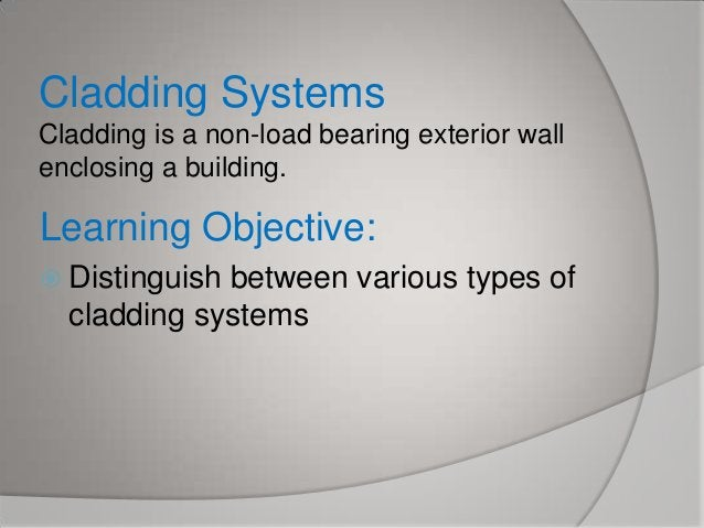 Cladding Systems Cladding is a non-load bearing exterior wall enclosing a building.  Learning Objective:  Distinguish  be...