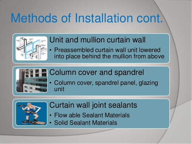 Methods of Installation cont. Unit and mullion curtain wall • Preassembled curtain wall unit lowered into place behind the...